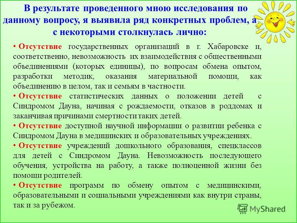 В результате проведенного мною исследования по данному вопросу, я выявила ряд конкретных проблем, а с некоторыми столкнулась лично: Отсутствие государственных организаций в г. Хабаровске и, соответственно, невозможность их взаимодействия с общественн