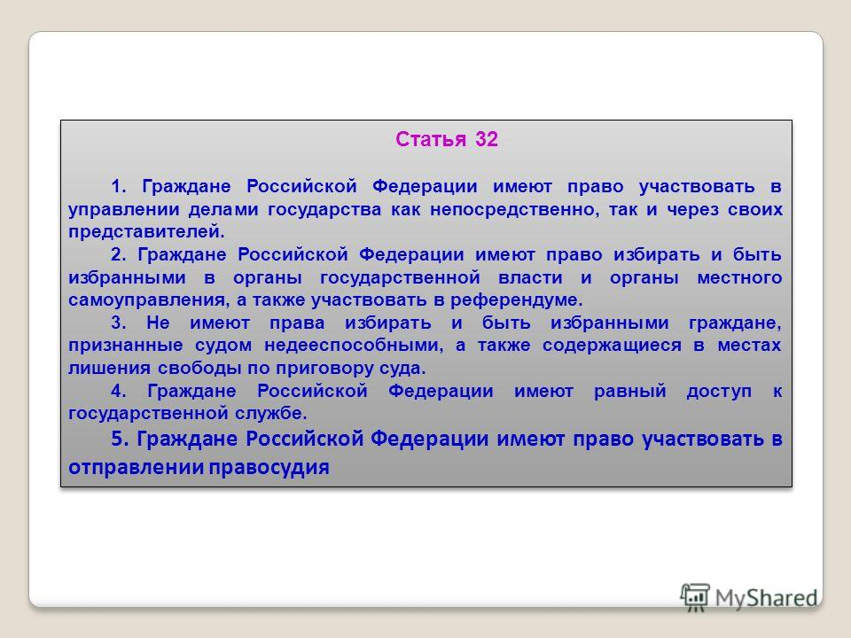 Статья 32 1. Граждане Российской Федерации имеют право участвовать в управлении делами государства как непосредственно, так и через своих представителей. 2. Граждане Российской Федерации имеют право избирать и быть избранными в органы государственной