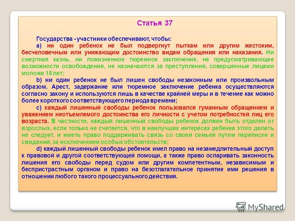 Статья 37 Государства - участники обеспечивают, чтобы: a) ни один ребенок не был подвергнут пыткам или другим жестоким, бесчеловечным или унижающим достоинство видам обращения или наказания. Ни смертная казнь, ни пожизненное тюремное заключение, не п