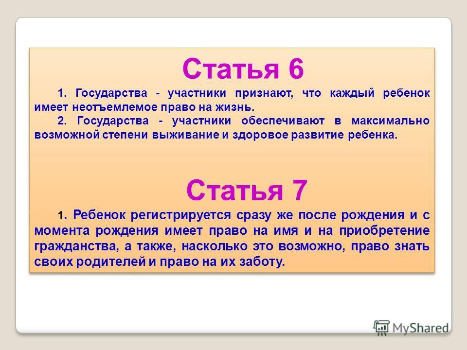 Статья 6 1. Государства - участники признают, что каждый ребенок имеет неотъемлемое право на жизнь. 2. Государства - участники обеспечивают в максимально возможной степени выживание и здоровое развитие ребенка. Статья 7 1. Ребенок регистрируется сраз