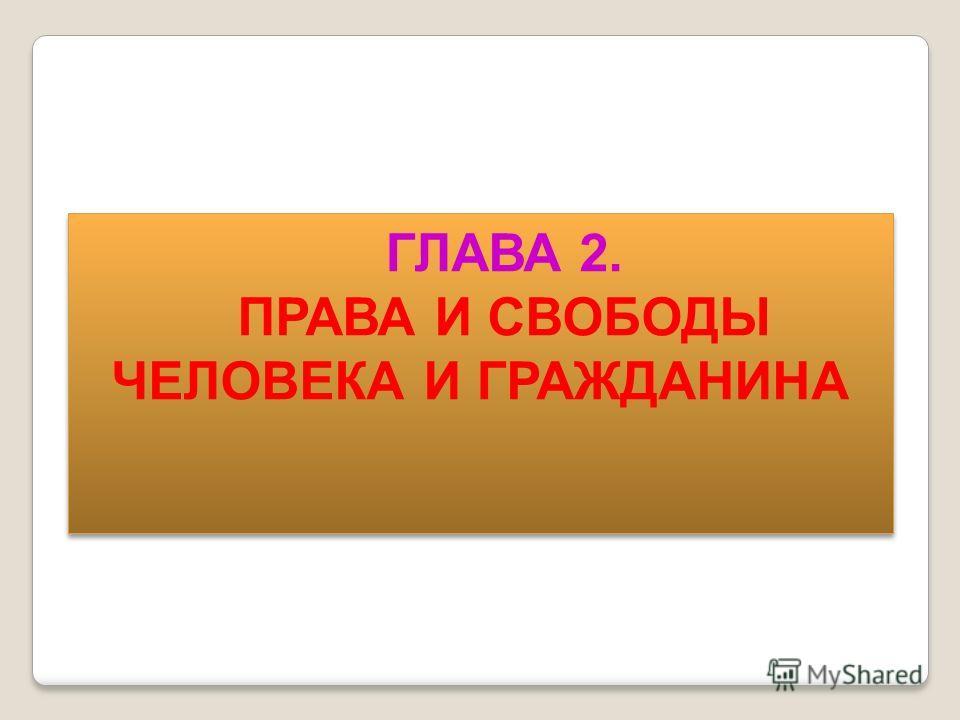 ГЛАВА 2. ПРАВА И СВОБОДЫ ЧЕЛОВЕКА И ГРАЖДАНИНА ГЛАВА 2. ПРАВА И СВОБОДЫ ЧЕЛОВЕКА И ГРАЖДАНИНА