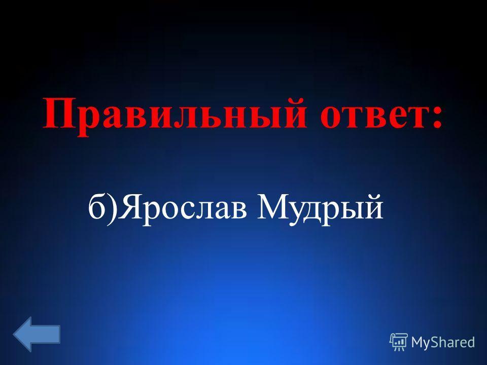 Правильный ответ: б)Ярослав Мудрый