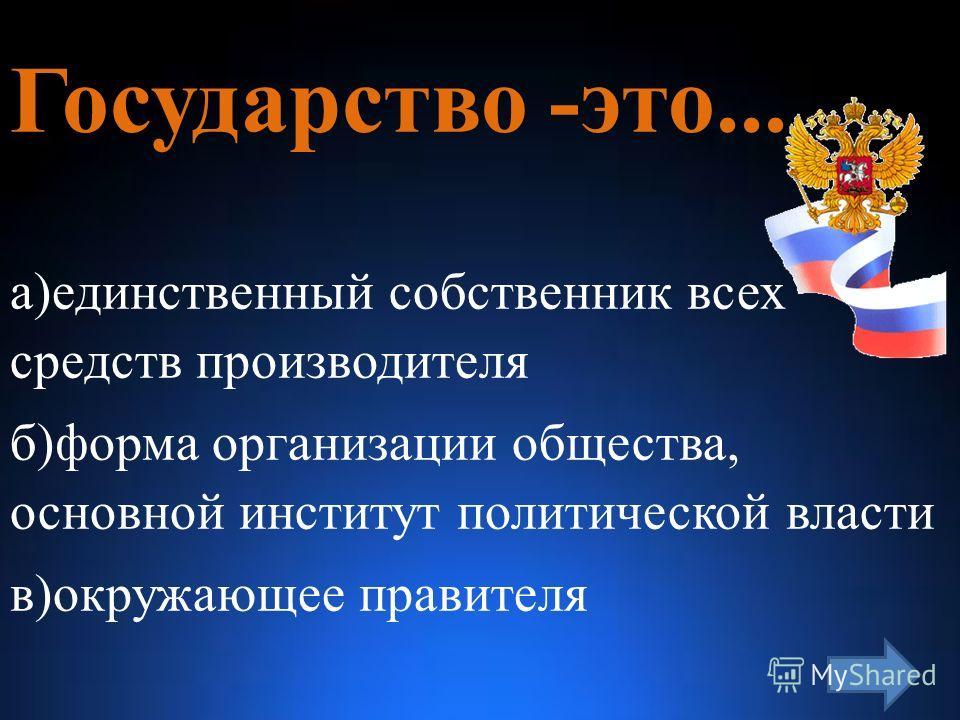 Государство -это... а)единственный собственник всех средств производителя б)форма организации общества, основной институт политической власти в)окружающее правителя