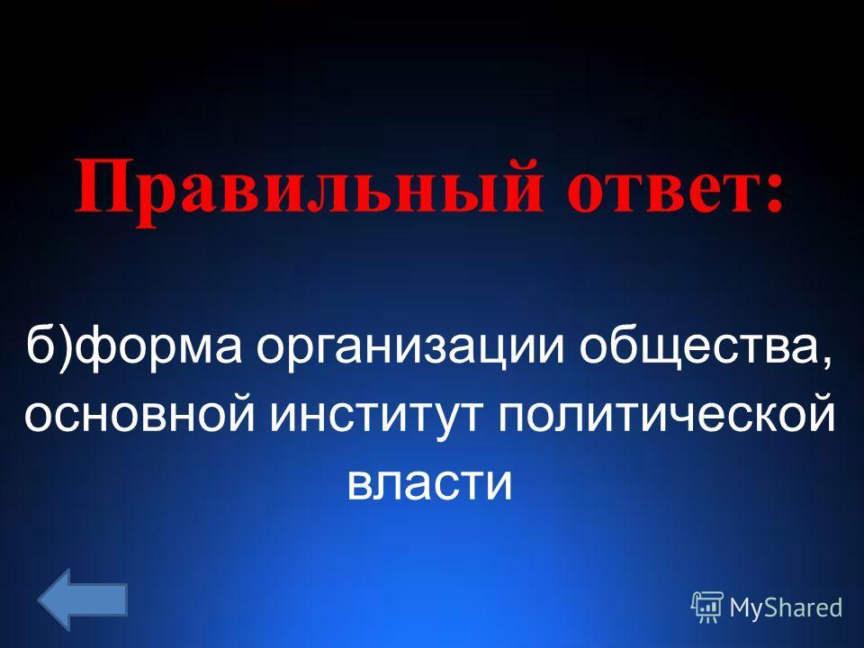 Правильный ответ: б)форма организации общества, основной институт политической власти