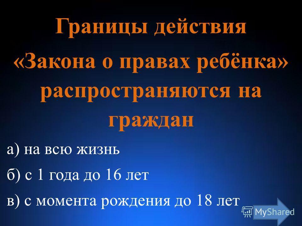 Границы действия «Закона о правах ребёнка» распространяются на граждан а) на всю жизнь б) с 1 года до 16 лет в) с момента рождения до 18 лет