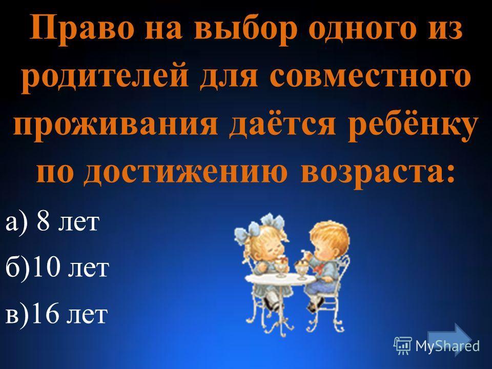 Право на выбор одного из родителей для совместного проживания даётся ребёнку по достижению возраста: а) 8 лет б)10 лет в)16 лет