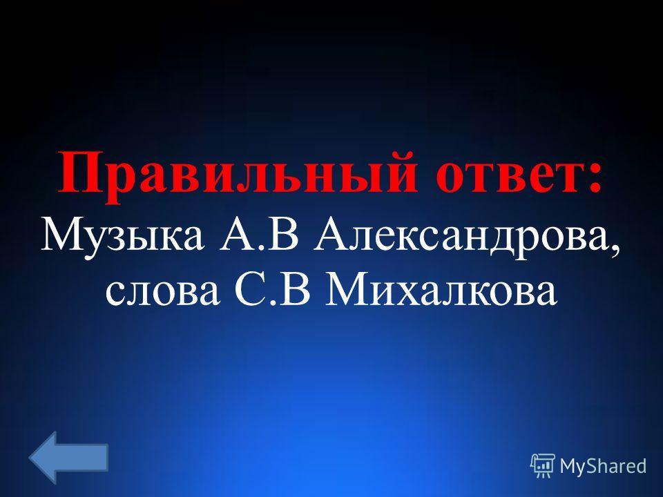 Правильный ответ: Музыка А.В Александрова, слова С.В Михалкова