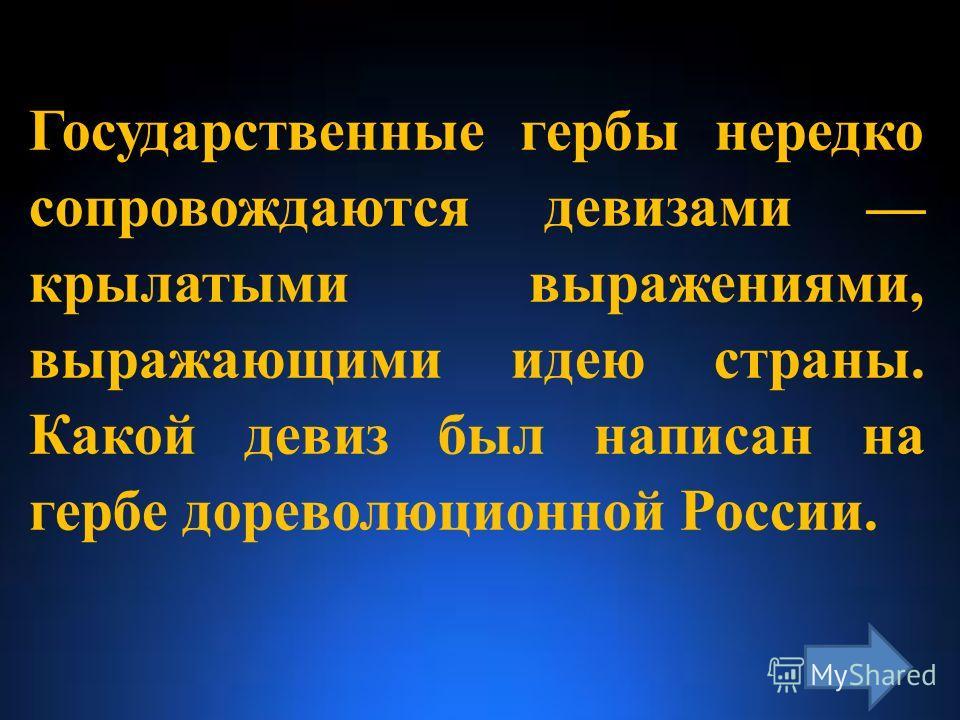 Государственные гербы нередко сопровождаются девизами крылатыми выражениями, выражающими идею страны. Какой девиз был написан на гербе дореволюционной России.