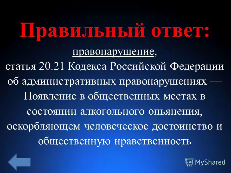 Правильный ответ: правонарушение, статья 20.21 Кодекса Российской Федерации об административных правонарушениях Появление в общественных местах в состоянии алкогольного опьянения, оскорбляющем человеческое достоинство и общественную нравственность