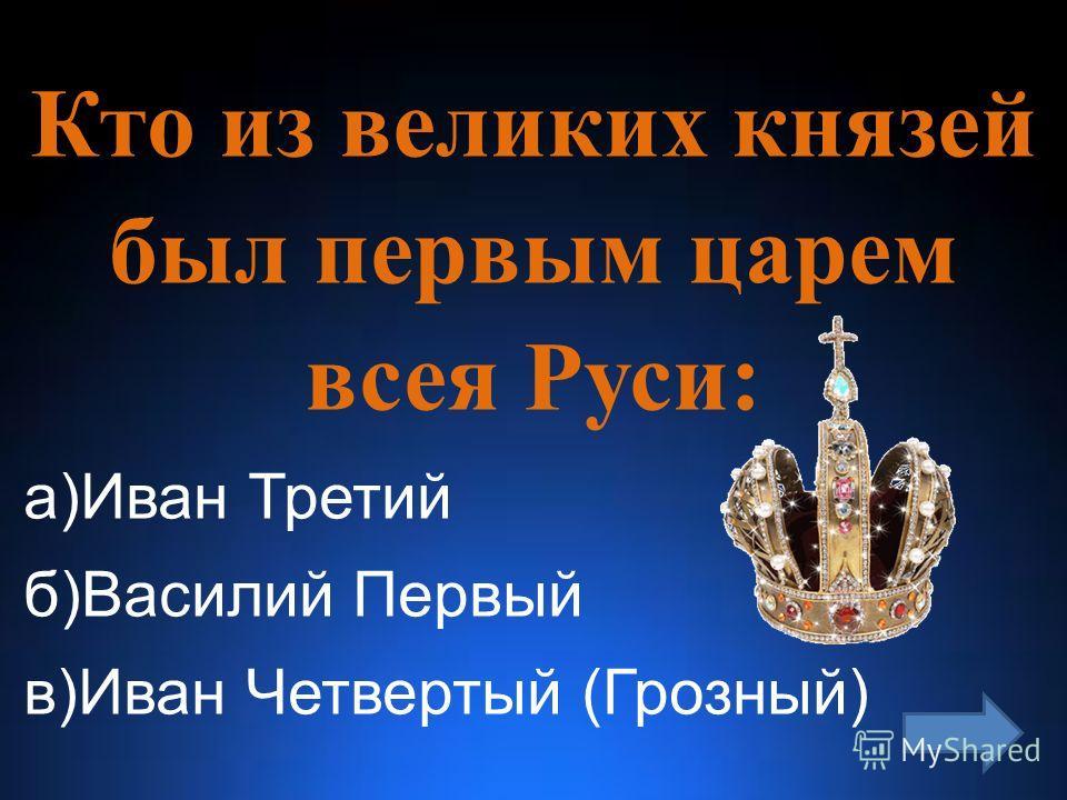 Кто из великих князей был первым царем всея Руси: а)Иван Третий б)Василий Первый в)Иван Четвертый (Грозный)