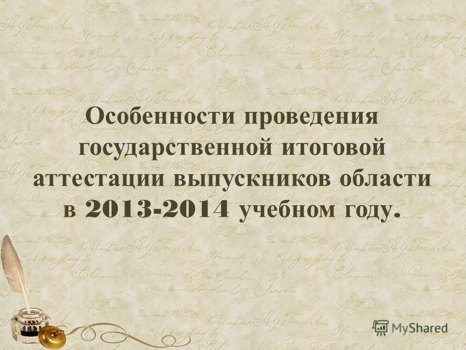 Особенности проведения государственной итоговой аттестации выпускников области в 2013-2014 учебном году.