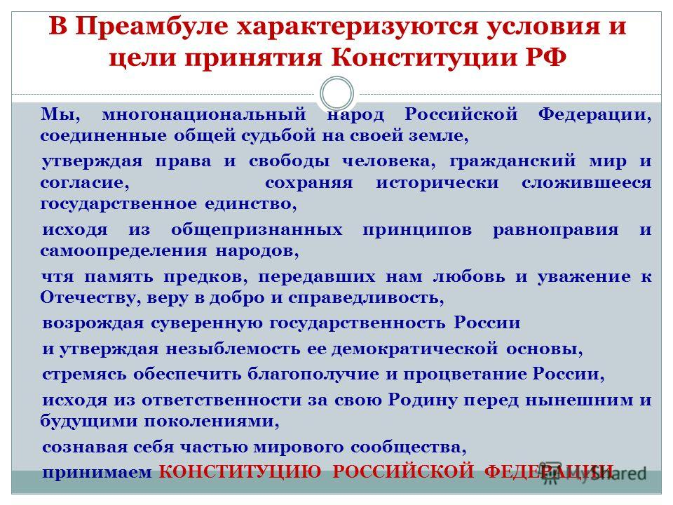 В Преамбуле характеризуются условия и цели принятия Конституции РФ Мы, многонациональный народ Российской Федерации, соединенные общей судьбой на своей земле, утверждая права и свободы человека, гражданский мир и согласие, сохраняя исторически сложив