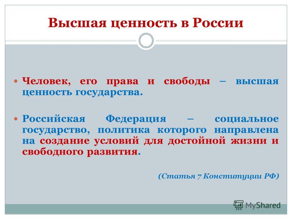 Высшая ценность в России Человек, его права и свободы – высшая ценность государства. Российская Федерация – социальное государство, политика которого направлена на создание условий для достойной жизни и свободного развития. (Статья 7 Конституции РФ)