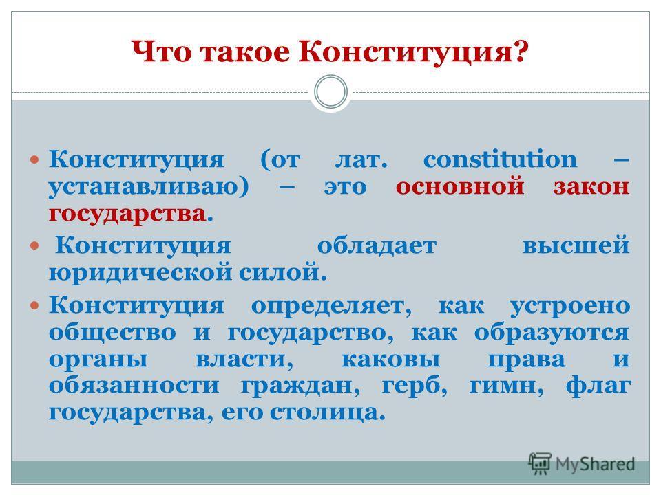 Что такое Конституция? Конституция (от лат. сonstitution – устанавливаю) – это основной закон государства. Конституция обладает высшей юридической силой. Конституция определяет, как устроено общество и государство, как образуются органы власти, каков