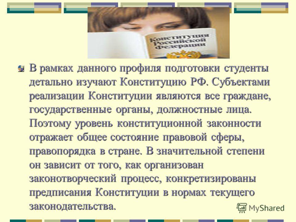 В рамках данного профиля подготовки студенты детально изучают Конституцию РФ. Субъектами реализации Конституции являются все граждане, государственные органы, должностные лица. Поэтому уровень конституционной законности отражает общее состояние право