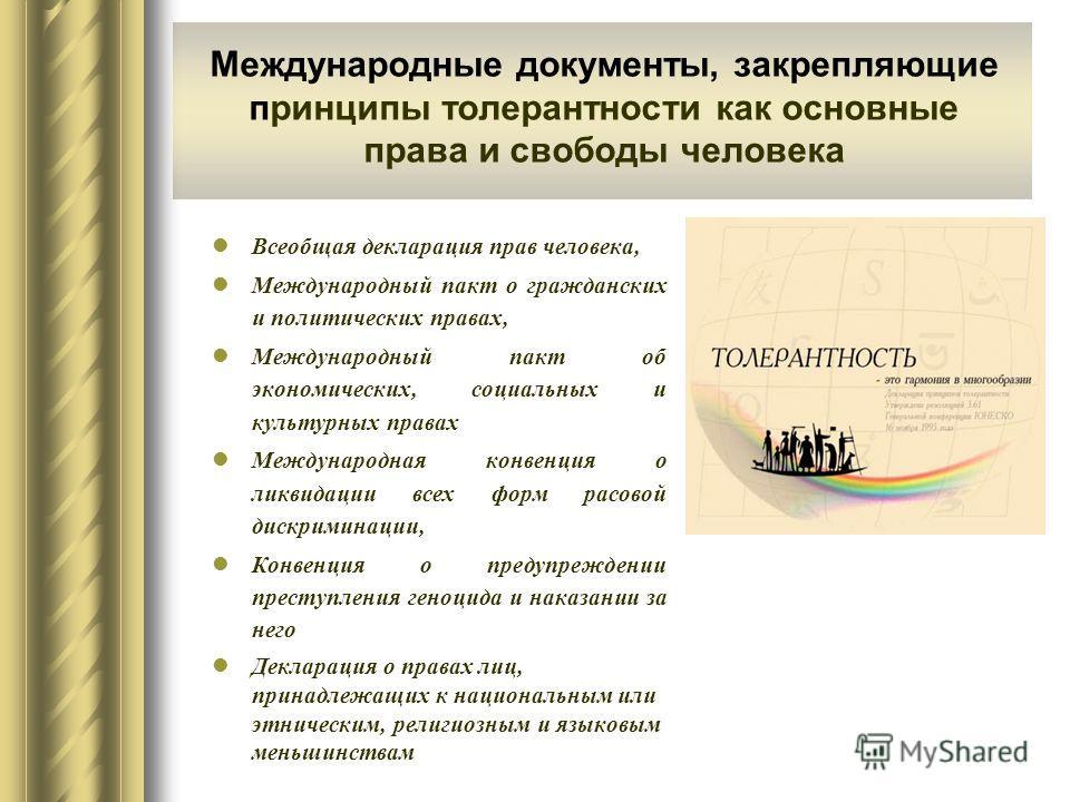 Международные документы, закрепляющие принципы толерантности как основные права и свободы человека Всеобщая декларация прав человека, Международный пакт о гражданских и политических правах, Международный пакт об экономических, социальных и культурных