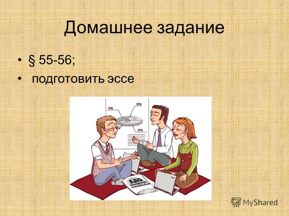 Домашнее задание § 55-56; подготовить эссе