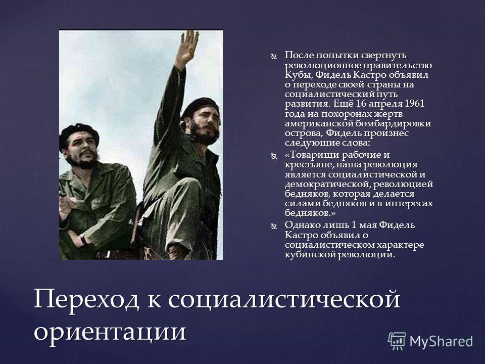 Переход к социалистической ориентации После попытки свергнуть революционное правительство Кубы, Фидель Кастро объявил о переходе своей страны на социалистический путь развития. Ещё 16 апреля 1961 года на похоронах жертв американской бомбардировки ост