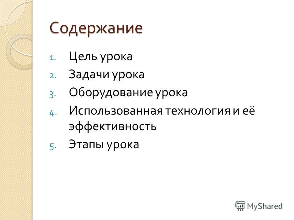 Содержание 1. Цель урока 2. Задачи урока 3. Оборудование урока 4. Использованная технология и её эффективность 5. Этапы урока