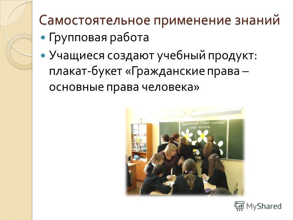 Самостоятельное применение знаний Групповая работа Учащиеся создают учебный продукт : плакат - букет « Гражданские права – основные права человека »