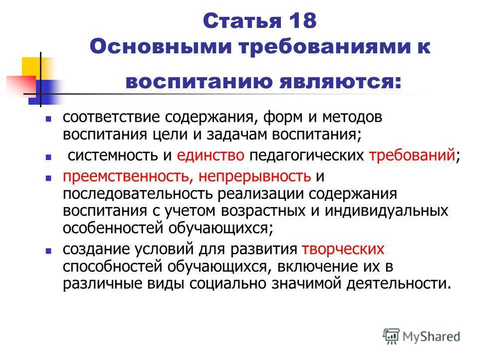 Статья 18 Основными требованиями к воспитанию являются: соответствие содержания, форм и методов воспитания цели и задачам воспитания; системность и единство педагогических требований; преемственность, непрерывность и последовательность реализации сод