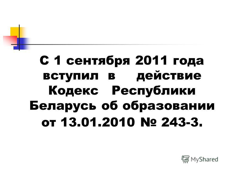 С 1 сентября 2011 года вступил в действие Кодекс Республики Беларусь об образовании от 13.01.2010 243-3.