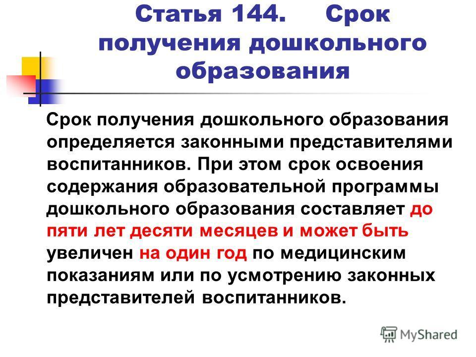 Статья 144. Срок получения дошкольного образования Срок получения дошкольного образования определяется законными представителями воспитанников. При этом срок освоения содержания образовательной программы дошкольного образования составляет до пяти лет