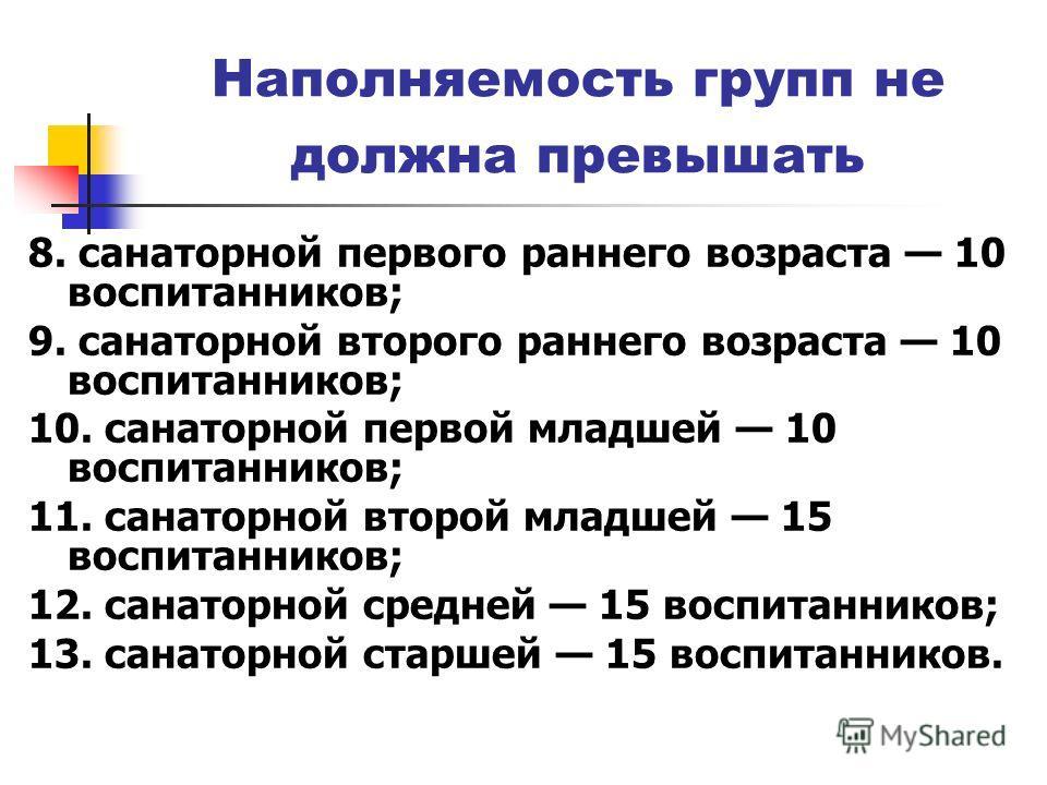 Наполняемость групп не должна превышать 8. санаторной первого раннего возраста 10 воспитанников; 9. санаторной второго раннего возраста 10 воспитанников; 10. санаторной первой младшей 10 воспитанников; 11. санаторной второй младшей 15 воспитанников;