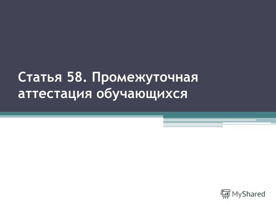 Статья 58. Промежуточная аттестация обучающихся