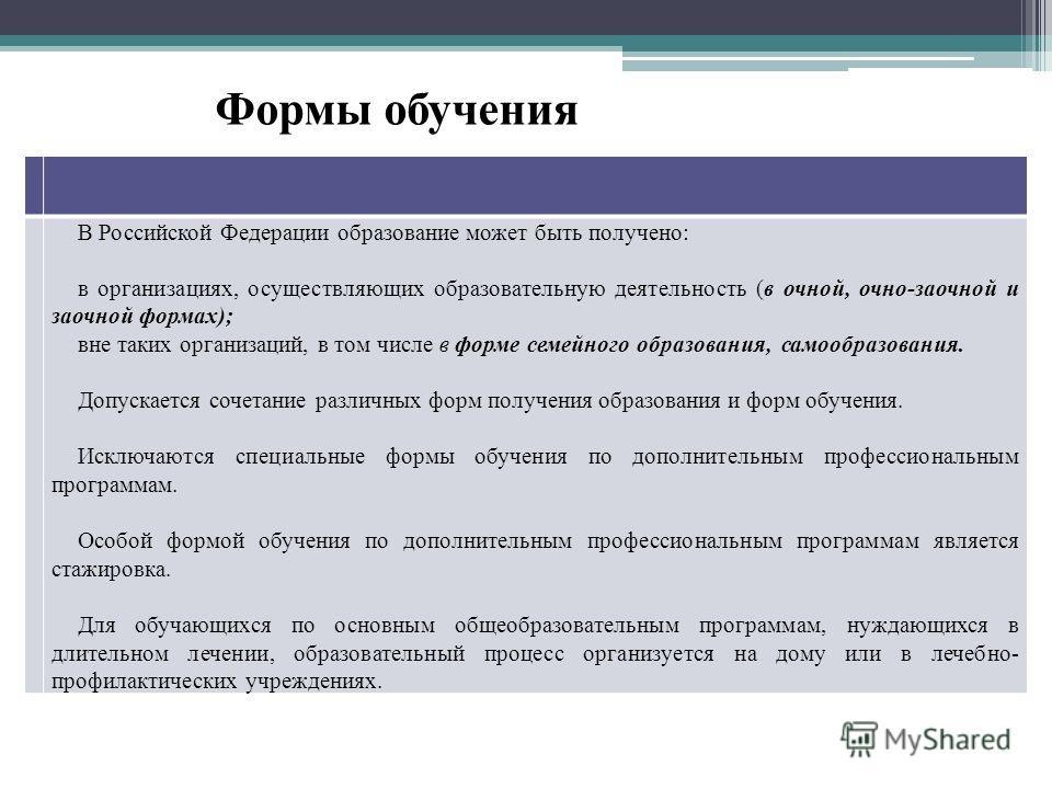 В Российской Федерации образование может быть получено: в организациях, осуществляющих образовательную деятельность (в очной, очно-заочной и заочной формах); вне таких организаций, в том числе в форме семейного образования, самообразования. Допускает