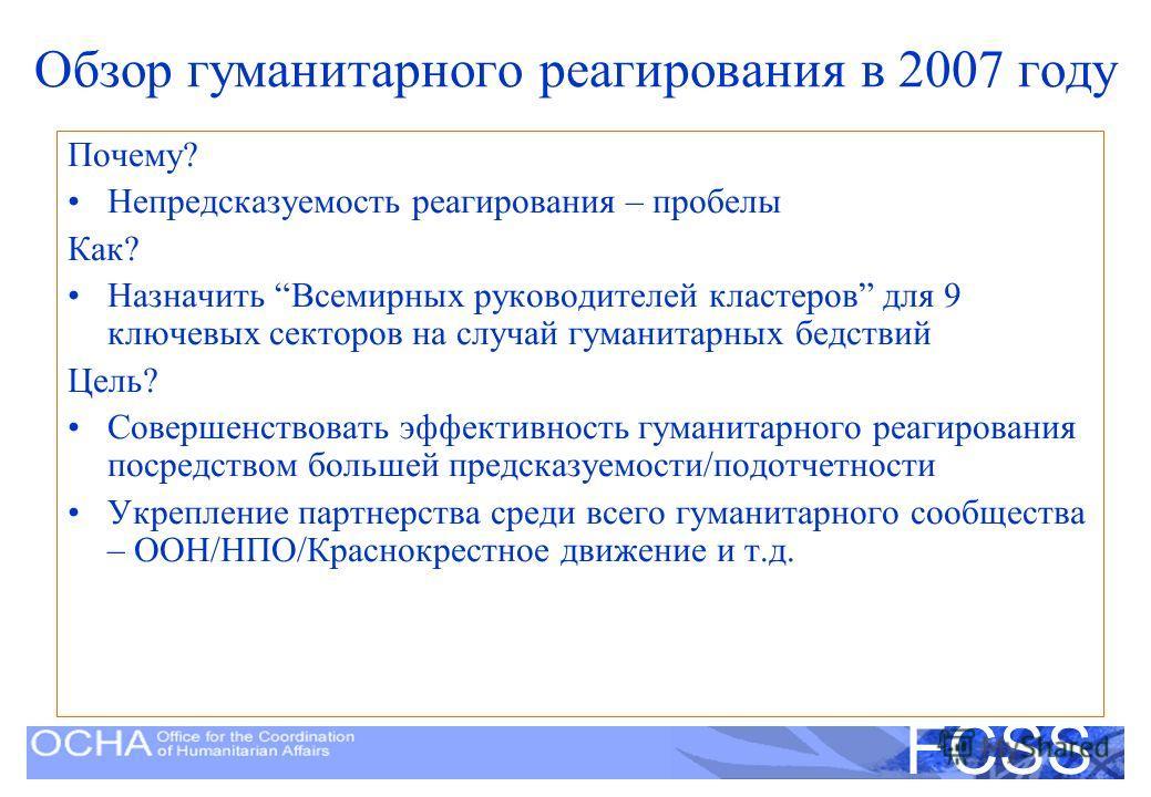 United Nations Disaster Assessment and Coordination FCSS Обзор гуманитарного реагирования в 2007 году Почему? Непредсказуемость реагирования – пробелы Как? Назначить Всемирных руководителей кластеров для 9 ключевых секторов на случай гуманитарных бед