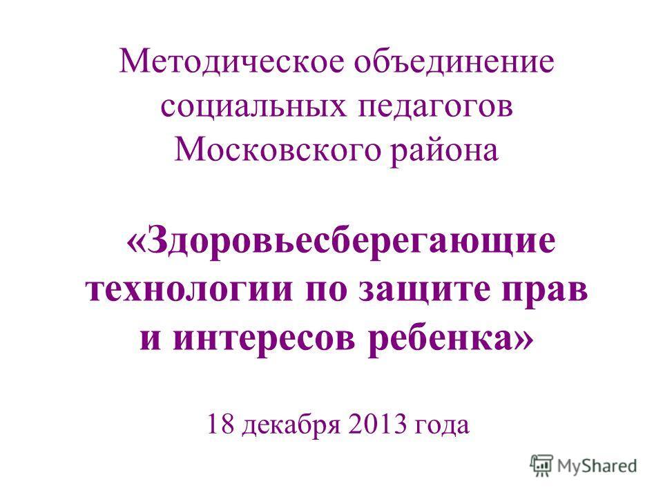 Методическое объединение социальных педагогов Московского района «Здоровьесберегающие технологии по защите прав и интересов ребенка» 18 декабря 2013 года