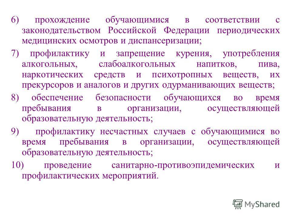 6) прохождение обучающимися в соответствии с законодательством Российской Федерации периодических медицинских осмотров и диспансеризации; 7) профилактику и запрещение курения, употребления алкогольных, слабоалкогольных напитков, пива, наркотических с