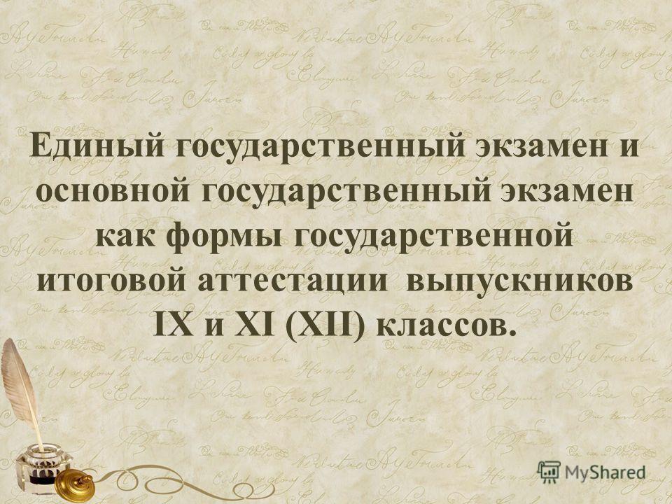 Единый государственный экзамен и основной государственный экзамен как формы государственной итоговой аттестации выпускников IX и XI (XII) классов.