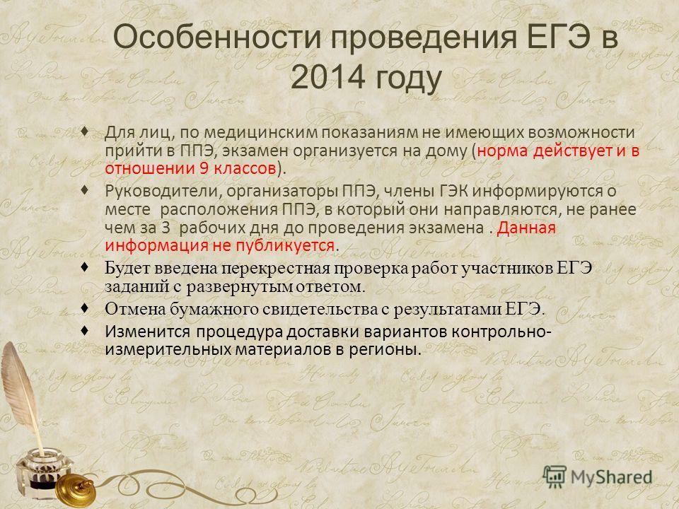Особенности проведения ЕГЭ в 2014 году Для лиц, по медицинским показаниям не имеющих возможности прийти в ППЭ, экзамен организуется на дому (норма действует и в отношении 9 классов). Руководители, организаторы ППЭ, члены ГЭК информируются о месте рас