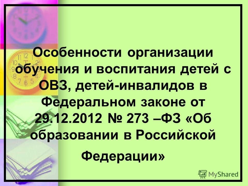 Особенности организации обучения и воспитания детей с ОВЗ, детей-инвалидов в Федеральном законе от 29.12.2012 273 –ФЗ «Об образовании в Российской Федерации»