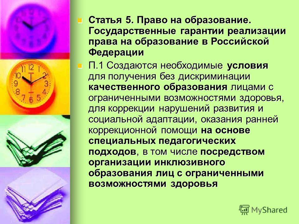 Статья 5. Право на образование. Государственные гарантии реализации права на образование в Российской Федерации Статья 5. Право на образование. Государственные гарантии реализации права на образование в Российской Федерации П.1 Создаются необходимые