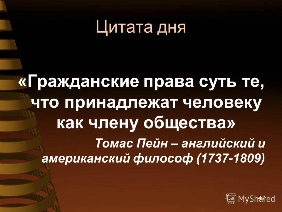 Цитата дня «Гражданские права суть те, что принадлежат человеку как члену общества» Томас Пейн – английский и американский философ (1737-1809) 47