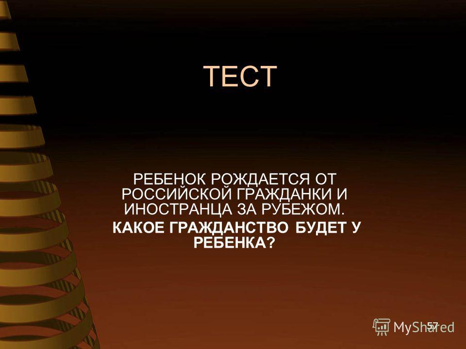 ТЕСТ РЕБЕНОК РОЖДАЕТСЯ ОТ РОССИЙСКОЙ ГРАЖДАНКИ И ИНОСТРАНЦА ЗА РУБЕЖОМ. КАКОЕ ГРАЖДАНСТВО БУДЕТ У РЕБЕНКА? 57