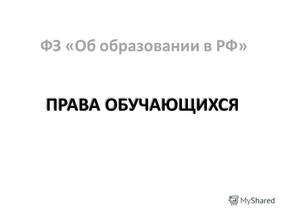 ФЗ «Об образовании в РФ» ПРАВА ОБУЧАЮЩИХСЯ