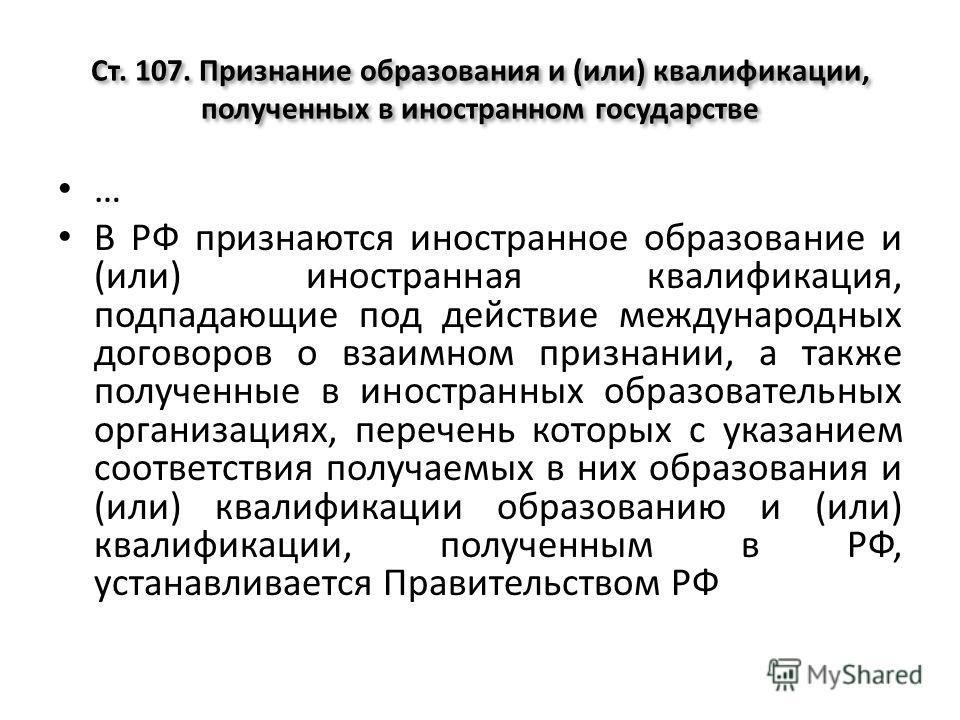 Ст. 107. Признание образования и (или) квалификации, полученных в иностранном государстве … В РФ признаются иностранное образование и (или) иностранная квалификация, подпадающие под действие международных договоров о взаимном признании, а также получ