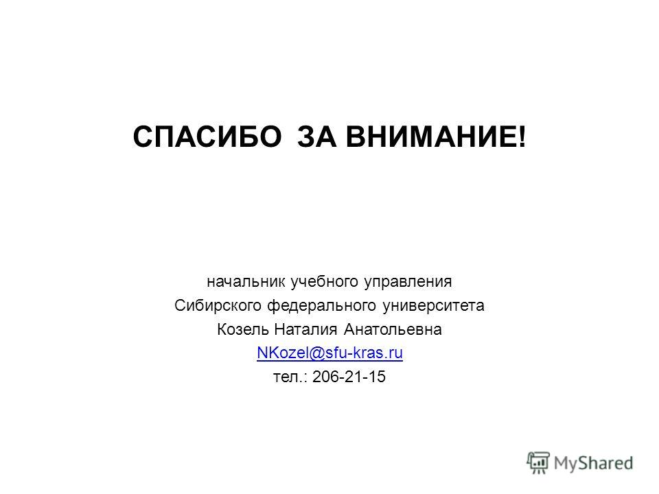 СПАСИБО ЗА ВНИМАНИЕ! начальник учебного управления Сибирского федерального университета Козель Наталия Анатольевна NKozel@sfu-kras.ru тел.: 206-21-15