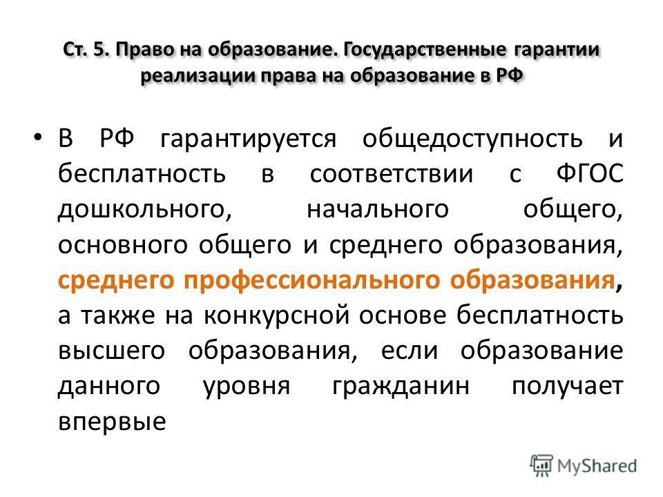 Ст. 5. Право на образование. Государственные гарантии реализации права на образование в РФ В РФ гарантируется общедоступность и бесплатность в соответствии с ФГОС дошкольного, начального общего, основного общего и среднего образования, среднего профе