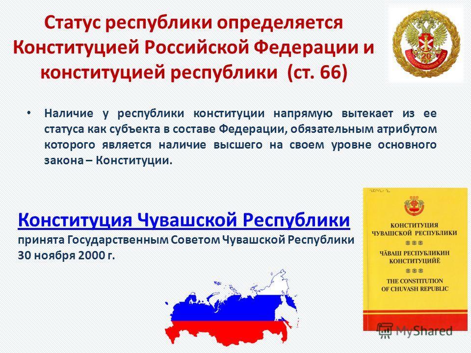 Статус республики определяется Конституцией Российской Федерации и конституцией республики (ст. 66) Наличие у республики конституции напрямую вытекает из ее статуса как субъекта в составе Федерации, обязательным атрибутом которого является наличие вы