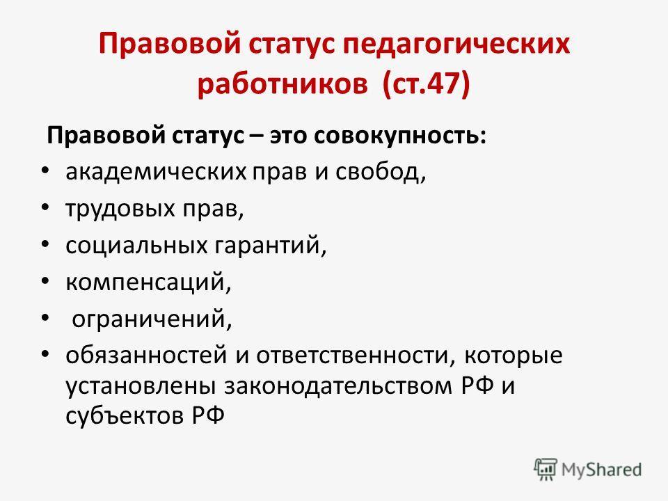 Правовой статус педагогических работников (ст.47) Правовой статус – это совокупность: академических прав и свобод, трудовых прав, социальных гарантий, компенсаций, ограничений, обязанностей и ответственности, которые установлены законодательством РФ