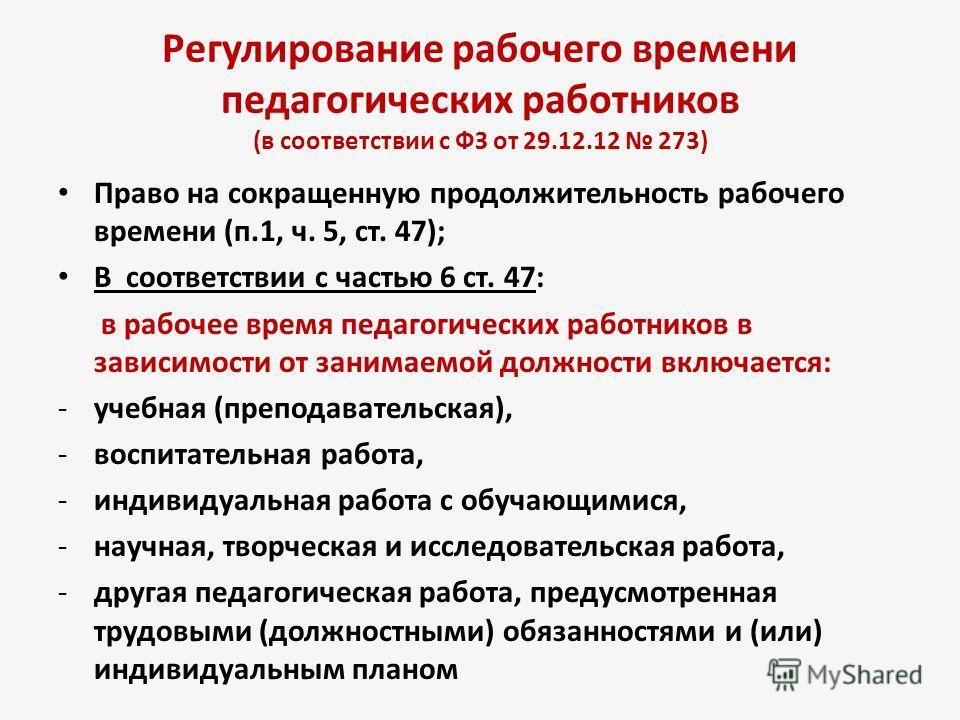 Регулирование рабочего времени педагогических работников (в соответствии с ФЗ от 29.12.12 273) Право на сокращенную продолжительность рабочего времени (п.1, ч. 5, ст. 47); В соответствии с частью 6 ст. 47: в рабочее время педагогических работников в