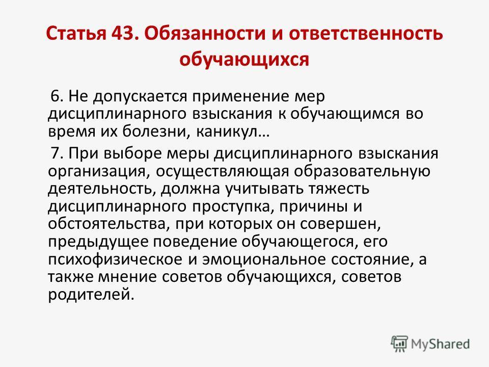 Статья 43. Обязанности и ответственность обучающихся 6. Не допускается применение мер дисциплинарного взыскания к обучающимся во время их болезни, каникул… 7. При выборе меры дисциплинарного взыскания организация, осуществляющая образовательную деяте