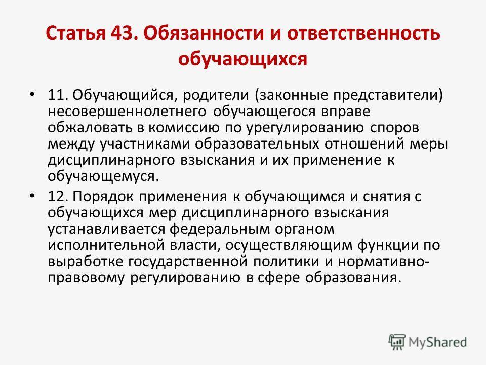 Статья 43. Обязанности и ответственность обучающихся 11. Обучающийся, родители (законные представители) несовершеннолетнего обучающегося вправе обжаловать в комиссию по урегулированию споров между участниками образовательных отношений меры дисциплина