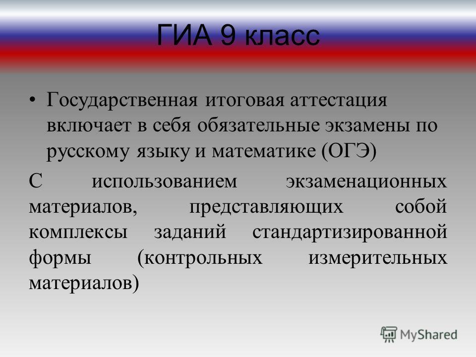ГИА 9 класс Государственная итоговая аттестация включает в себя обязательные экзамены по русскому языку и математике (ОГЭ) С использованием экзаменационных материалов, представляющих собой комплексы заданий стандартизированной формы (контрольных изме