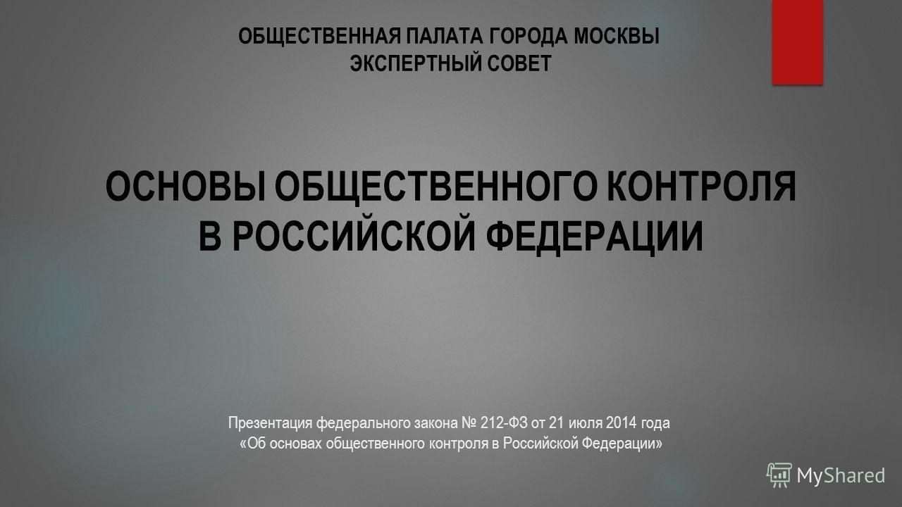 ОСНОВЫ ОБЩЕСТВЕННОГО КОНТРОЛЯ В РОССИЙСКОЙ ФЕДЕРАЦИИ ОБЩЕСТВЕННАЯ ПАЛАТА ГОРОДА МОСКВЫ ЭКСПЕРТНЫЙ СОВЕТ Презентация федерального закона 212-ФЗ от 21 июля 2014 года «Об основах общественного контроля в Российской Федерации»